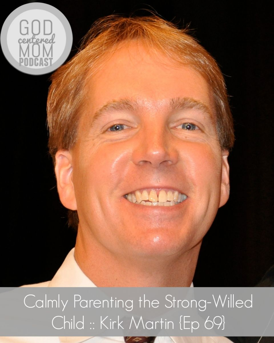 Calmly Parenting the Strong-Willed Child :: Kirk Martin {Ep 69}