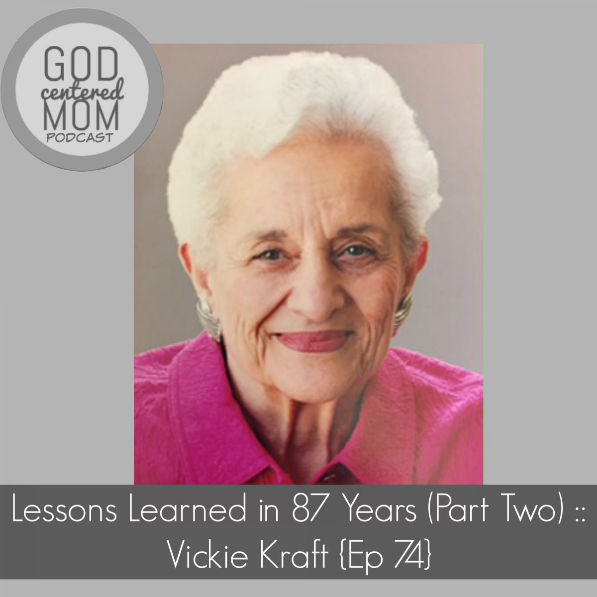 Lessons Learned in 87 Years (Part Two) :: Vickie Kraft {Ep 74}