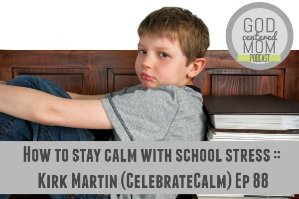 Latest God Centered Mom podcast with Kirk Martin from Celebrate Calm. Help with homework battles, sibling competition and negative school behavior.