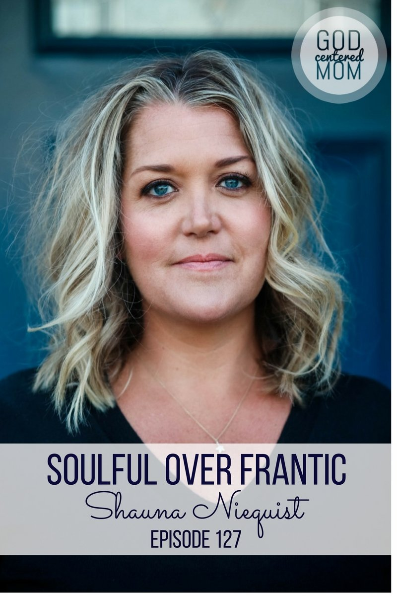 Soulful over Frantic :: Shauna Niequist {Ep 127}