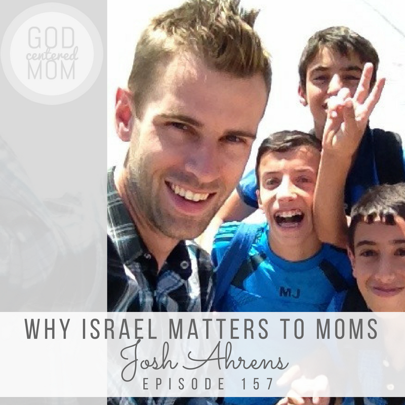 Why Israel Matters to Moms :: Josh Ahrens [Ep 157]