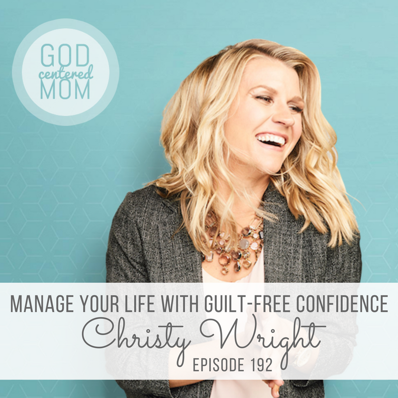 Manage Your Life with Guilt-Free Confidence :: Christy Wright [Ep 192]